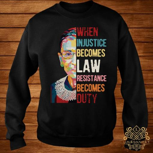 Ruth Bader Ginsburg When Injustice Becomes Law Rebellion Becomes Duty Shirt sweater