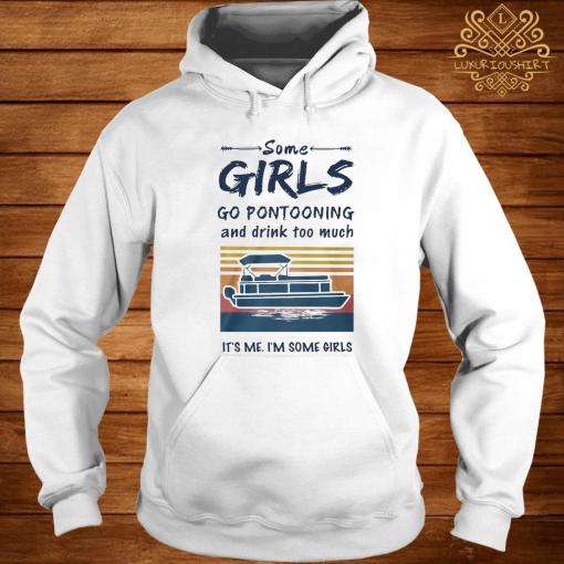 Some Girls Go Pontooning And Drink Too Much It's Me I'm Some Girls Vintage Shirt hoodie
