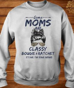 Some Moms Are Classy Bougie And Ratchet It's Me I'm Some Moms Shirt sweater