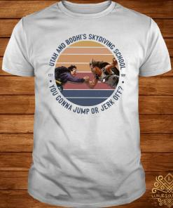 Utah And Bodhi's Skydiving School You Gonna Jump Or Jerk Off Vintage Shirt