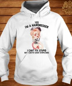 Yes I'm A Hairdresser I Can't Fix Stupid But I Can Fix What Stupid Shirt hoodie