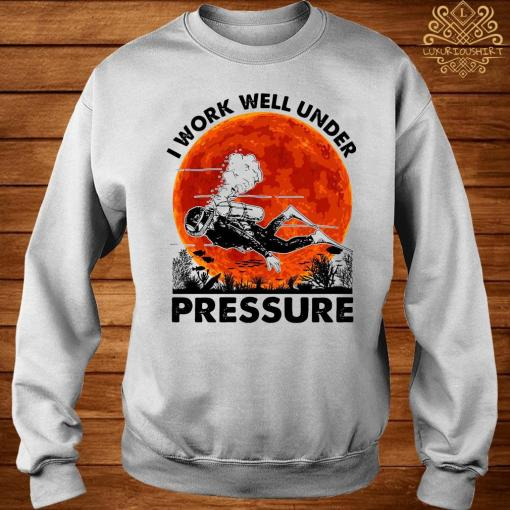 I Work Well Under Pressure Shirt sweater