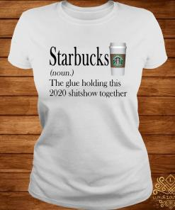 Starbucks The Glue Holding This 2020 Shitshow Together Shirt ladies-tee