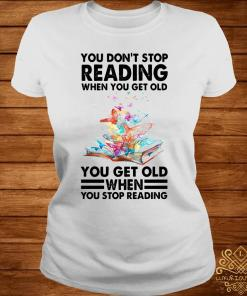 You Don't Stop Reading When You Get Old You Get Old When You Stop Reading Shirt ladies-tee