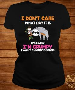 I Don't Care What Day It Is It's Early I'm Grumpy I Want Dunkin' Donuts Shirt ladies-tee