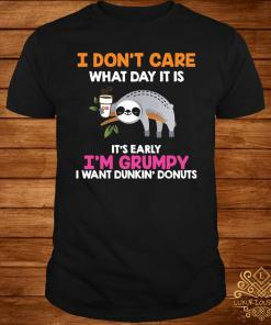 I Don't Care What Day It Is It's Early I'm Grumpy I Want Dunkin' Donuts Shirt
