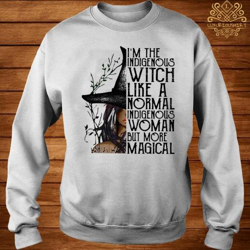 I'm The Indigenous Witch Like A Normal Indigenous Woman But More Magical Shirt sweater