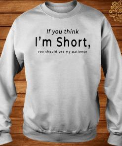 If You Think I'm Short You Should See My Patience Shirt sweater