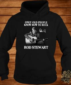 Only Old People Know How To Rock Rod Stewart Shirt hoodie