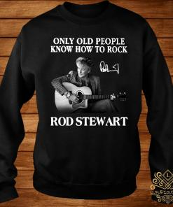 Only Old People Know How To Rock Rod Stewart Shirt sweater