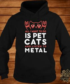 All I Want To Do Is Pet Cats And Listen To Metal Shirt hoodie