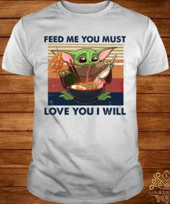 Baby Yoda Feed Me You Must Love You I Will Shirt