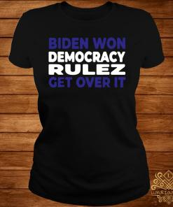 Biden Won Democracy Rulez Get Over It Shirt ladies-tee