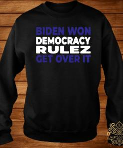 Biden Won Democracy Rulez Get Over It Shirt sweater