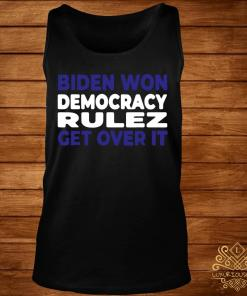 Biden Won Democracy Rulez Get Over It Shirt tank-top