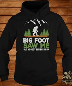 Big Foot Saw Me But Nobody Believes Him Shirt hoodie