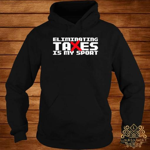 Eliminating Taxes Is My Sport Shirt hoodie