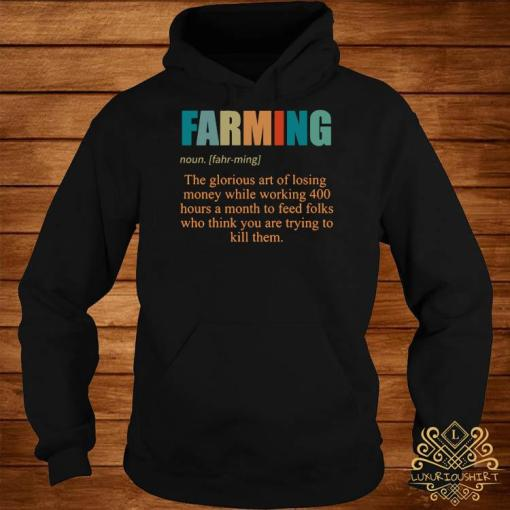 Farming The Glorious Art Of Losing Money While Working 400 Hours Shirt hoodie