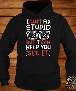 I Can't Fix Stupid But I Can Help You See It Shirt hoodie