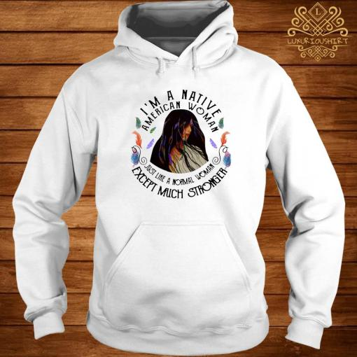 I'm A Native American Woman Just Like A Normal Woman Except Much Stronger Shirt hoodie