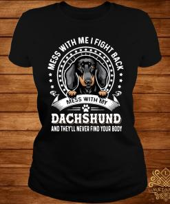 Mess With Me I Fight Back Mess With My Dachshund And They'll Never Find Your Body Shirt ladies-tee