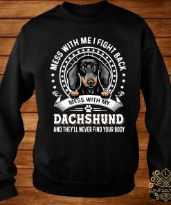 Mess With Me I Fight Back Mess With My Dachshund And They'll Never Find Your Body Shirt sweater
