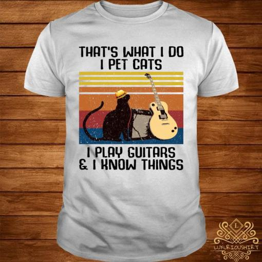 That's What I Do I Pet Cats I Play Guitars & I Know Things Vintage Shirt