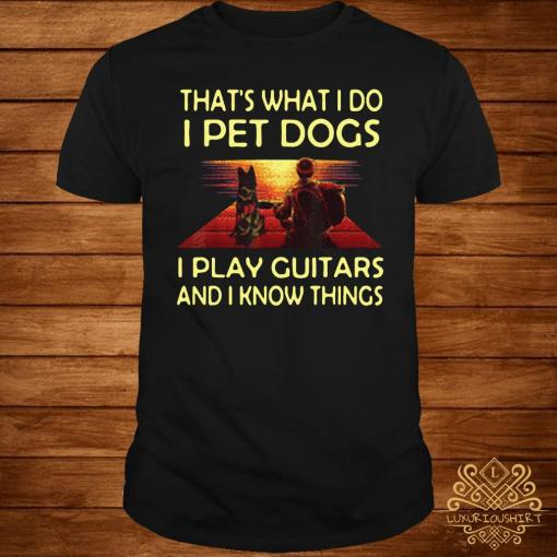 That's What I Do I Pet Dogs I Play Guitars And I Know Things Shirt