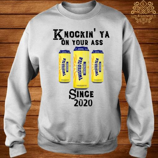 Twisted Tea Knockin' Ya On Your Ass Since 2020 Shirt sweater