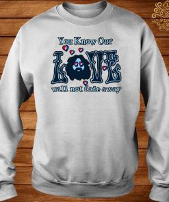 You Know Our Love Will Not Fade Away Shirt sweater