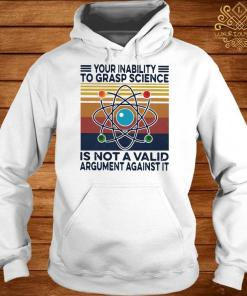 Your Inability To Grasp Science Is Not A Valid Argument Against It Vintage Shirt hoodie