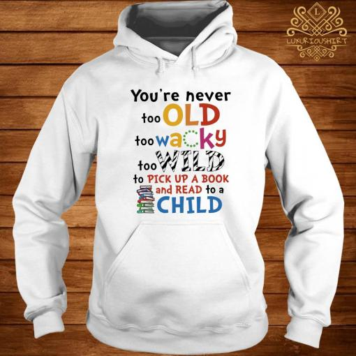 You're Never Too Old Too Wacky Too Wild To Pick Up A Book Shirt hoodie