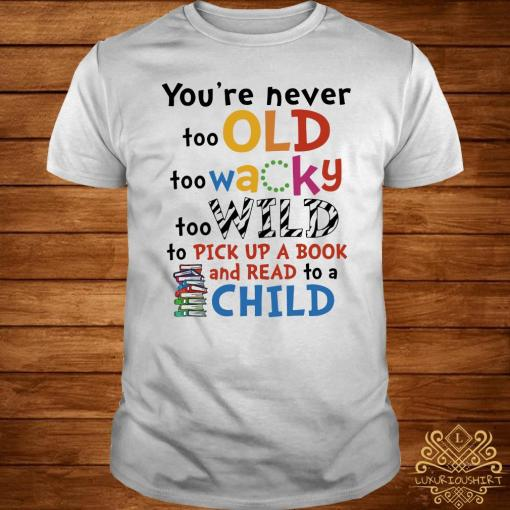 You're Never Too Old Too Wacky Too Wild To Pick Up A Book Shirt