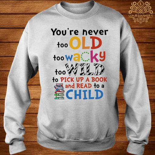 You're Never Too Old Too Wacky Too Wild To Pick Up A Book Shirt sweater