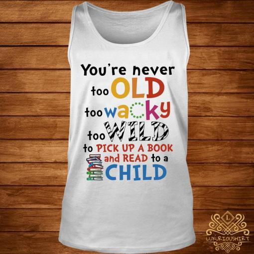 You're Never Too Old Too Wacky Too Wild To Pick Up A Book Shirt tank-top