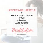 Méditation : 6 Applications pour votre Leadership et Succès quotidien