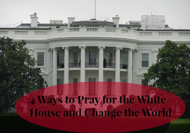 4 Ways to Pray for the White House and Change the World