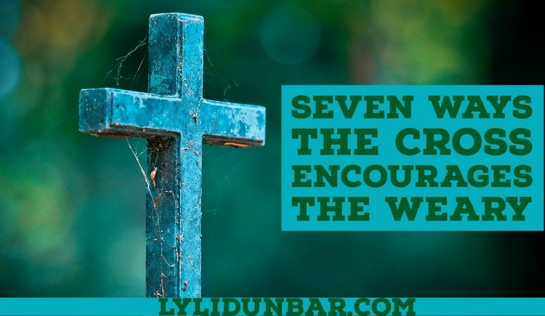 7 Ways the Cross Encourages the Weary