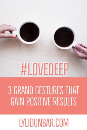 3 Grand Gestures that Gain Positive Results | Love Deep | lylidunbar.com
