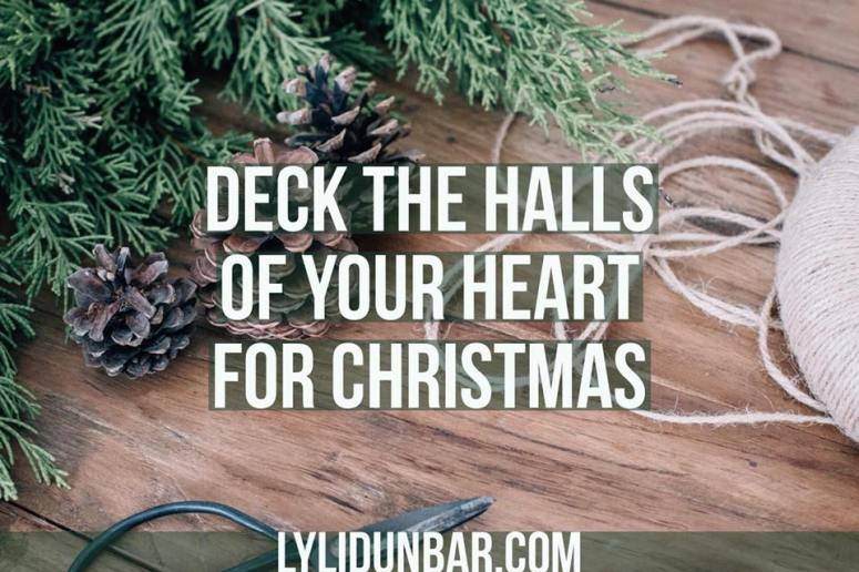 Deck the Halls of Your Heart for Christmas | lylidunbar.com