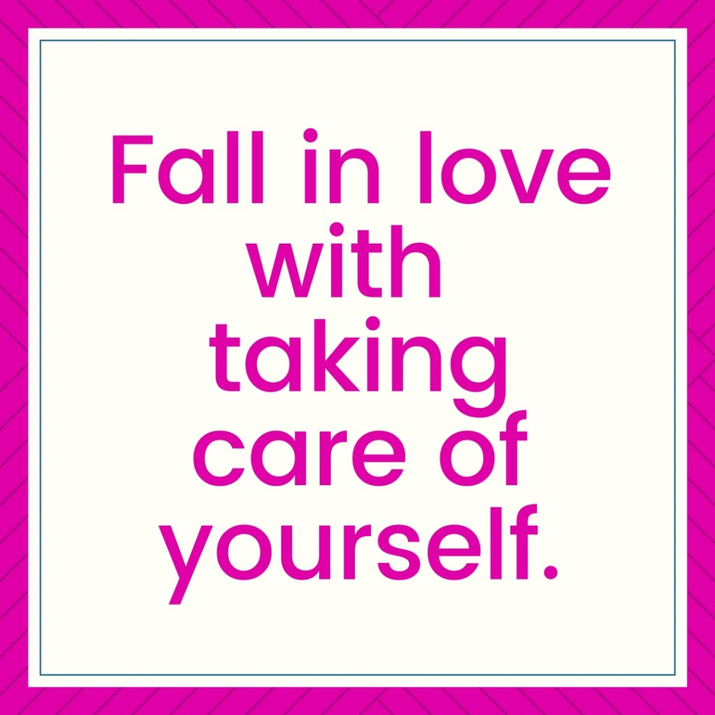 Fall in love with taking care of yourself. Four reasons why and 7 ways how to do it.