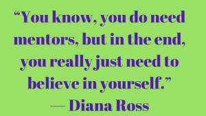How I found amazing mentors and you can too. Know yourself, believe in yourself, demonstrate how much you want it,