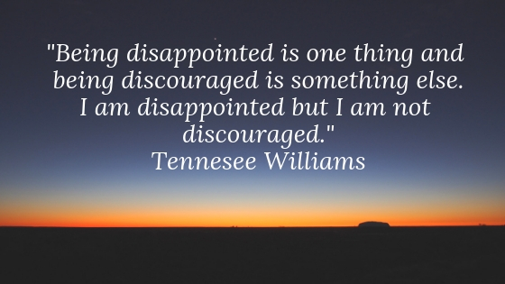 I am disappointed but I am not discouraged. Learn what I mean.