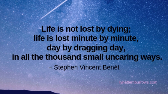 "Image of a shooting star in a starry sky. Quote: Life is not lost by dying; life is lost minute by minute, day by dragging day, in all the thousand small uncaring ways."" Stephen Vincent Benét. So do what you love now."
