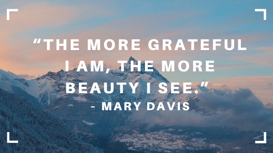 "Image of mountains in the clouds and sky with Mary Davis quote, ""The more grateful I am, the more beauty I see."" Remember and be grateful."