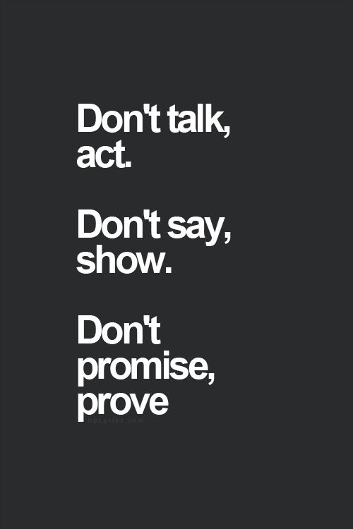 """""""Don't talk, act. Don't say, show. Don't promise, prove"""""""