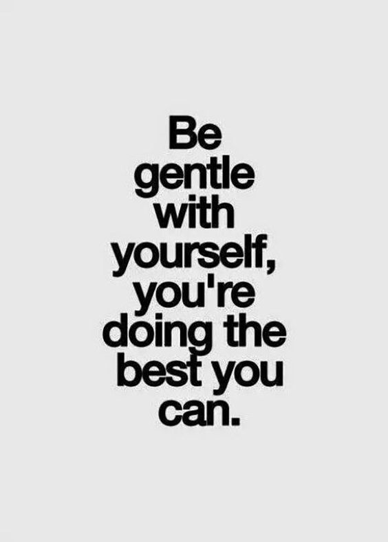 """""""Be gentle with yourself, you're doing the best you can."""""""