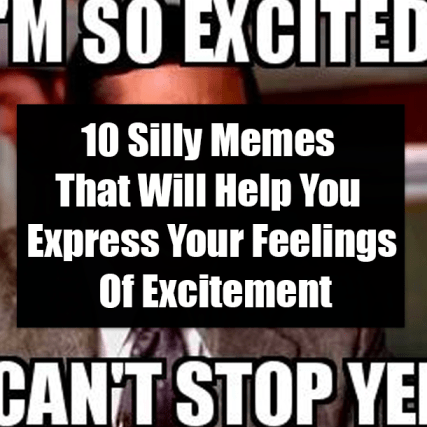 10 Silly Memes That Will Help You Express Your Feelings Of Excitement