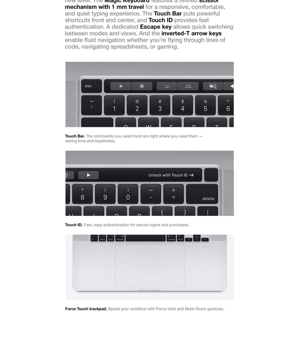 Keyboard.  There's magic in a workspace. The 16-inch MacBook Pro takes workflow efficiency to a new level. The Magic Keyboard features a refined scissor mechanism with 1 mm travel for a responsive, comfortable, and quiet typing experience. The Touch Bar puts powerful shortcuts front and center, and Touch ID provides fast authentication. A dedicated Escape key allows quick switching between modes and views. And the inverted-T arrow keys enable fluid navigation whether you're flying through lines of code, navigating spreadsheets, or gaming.