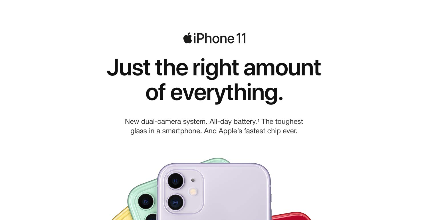 iPhone 11 - Just the right amount of everything. New dual-camera system. All-day battery. The toughest glass in a smartphone. And Apple's fastest chip ever.